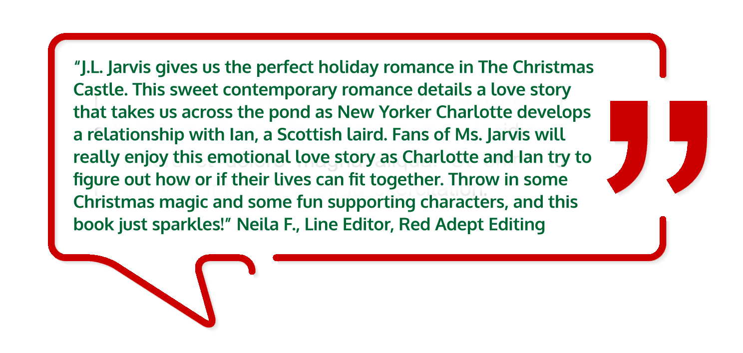 """""""J.L. Jarvis gives us the perfect holiday romance in The Christmas Castle. This sweet contemporary romance details a love story that takes us across the pond as New Yorker Charlotte develops a relationship with Ian, a Scottish laird. Fans of Ms. Jarvis will really enjoy this emotional love story as Charlotte and Ian try to figure out how or if their lives can fit together. Throw in some Christmas magic and some fun supporting characters, and this book just sparkles!"""" Neila F., Line Editor, Red Adept Editing"""
